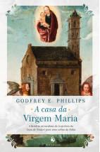 A casa da Virgem Maria: A história miraculosa da trajetória da Casa de Nazaré para uma colina da Itália